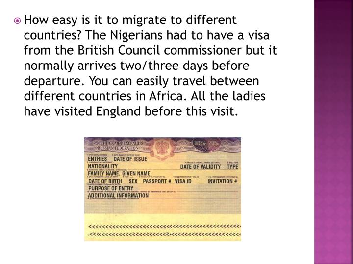 How easy is it to migrate to different countries? The Nigerians had to have a visa from the British Council commissioner but it normally arrives two/three days before departure. You can easily travel between different countries in Africa. All the ladies have visited England before this visit.