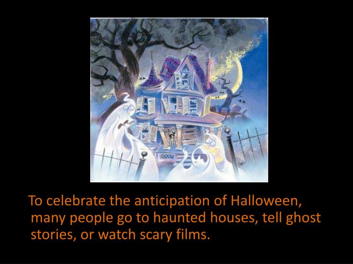 To celebrate the anticipation of Halloween, many people go to haunted houses, tell ghost stories, or watch scary films.