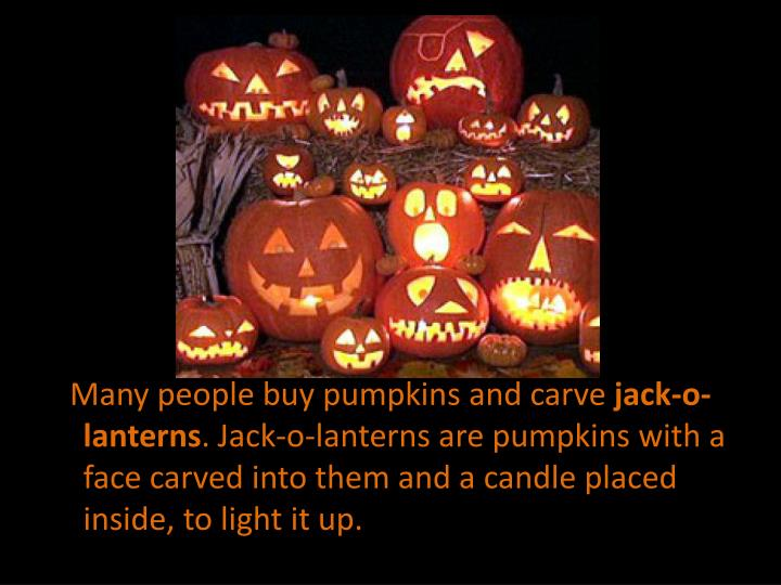 Many people buy pumpkins and carve