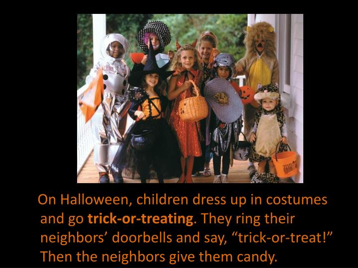 On Halloween, children dress up in costumes and go