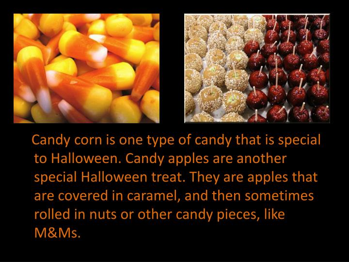 Candy corn is one type of candy that is special to Halloween. Candy apples are another special Halloween treat. They are apples that are covered in caramel, and then sometimes rolled in nuts or other candy pieces, like M&Ms.