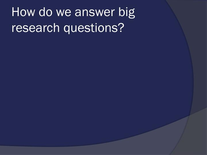 How do we answer big research questions?