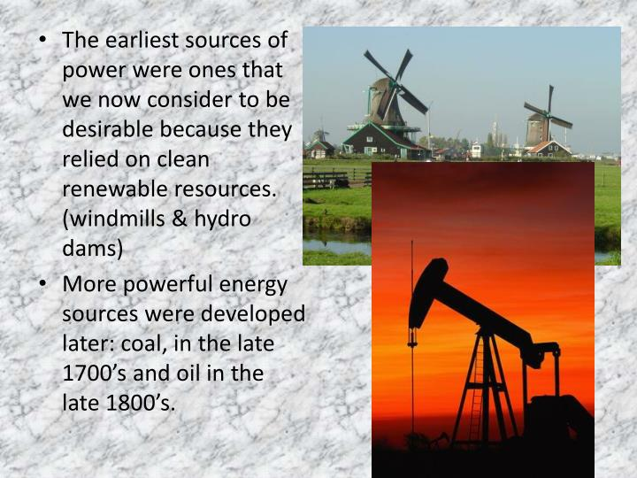 The earliest sources of power were ones that we now consider to be desirable because they relied on clean renewable resources. (windmills & hydro dams)