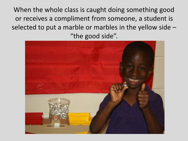 "When the whole class is caught doing something good or receives a compliment from someone, a student is selected to put a marble or marbles in the yellow side – ""the good side""."