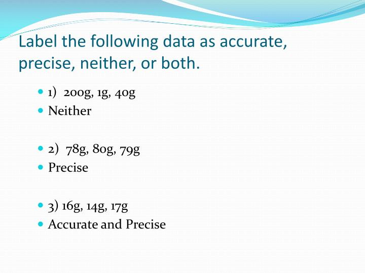 Label the following data as accurate, precise, neither, or both.