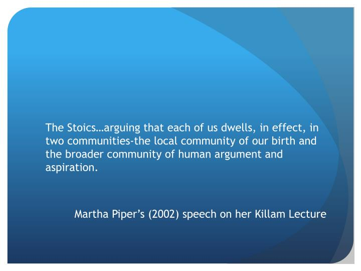 The Stoics…arguing that each of us dwells, in effect, in two communities-the local community of our birth and the broader community of human argument and aspiration.