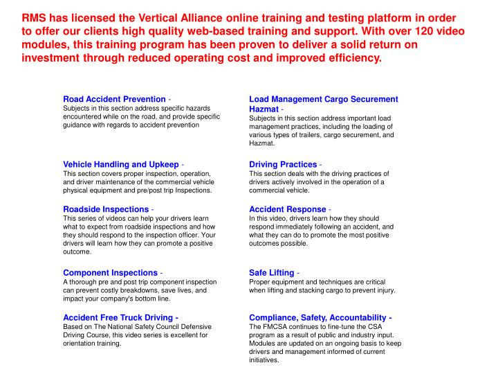RMS has licensed the Vertical Alliance online training and testing platform in order to offer our clients high quality web-based training and support. With over 120 video modules, this training program has been proven to deliver a solid return on investment through reduced operating cost and improved efficiency.