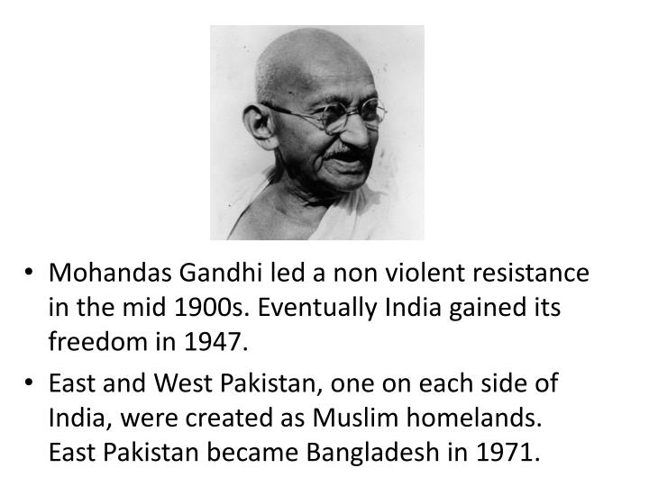 Mohandas Gandhi led a non violent resistance in the mid 1900s. Eventually India gained its freedom in 1947.
