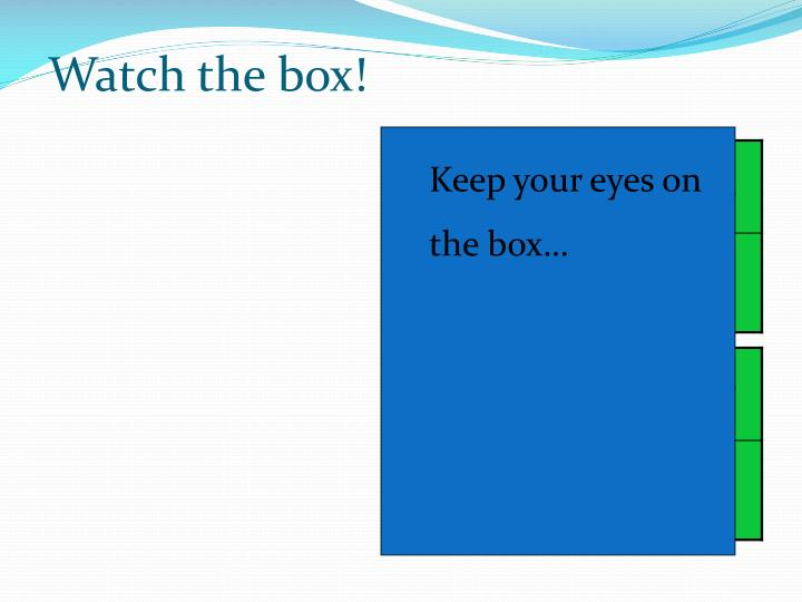 Watch the box!