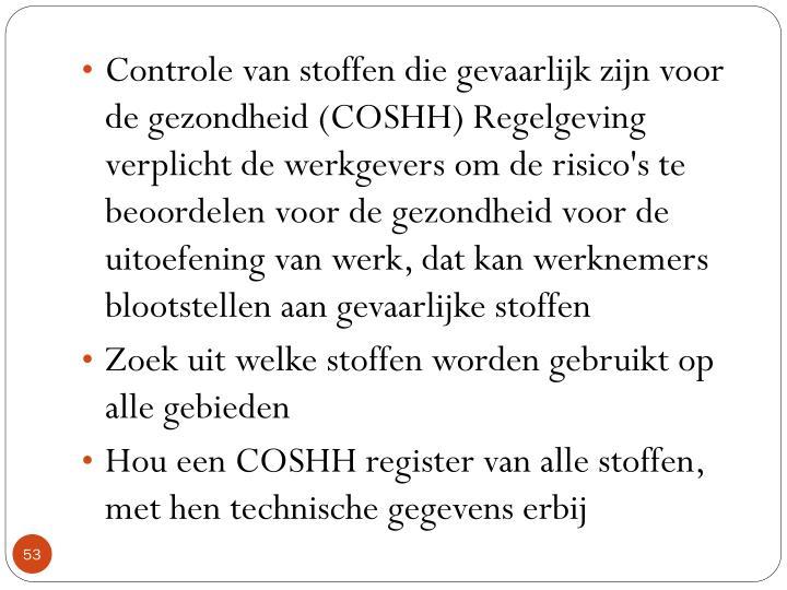 Controle van stoffen die gevaarlijk zijn voor de gezondheid (COSHH) Regelgeving verplicht de werkgevers om de risico's te beoordelen voor de gezondheid voor de uitoefening van werk, dat kan werknemers blootstellen aan gevaarlijke stoffen
