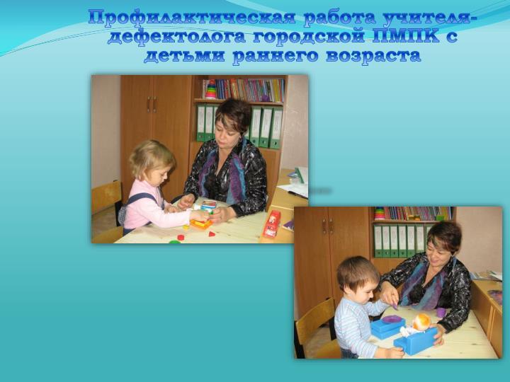 Профилактическая работа учителя-дефектолога городской ПМПК с детьми раннего возраста