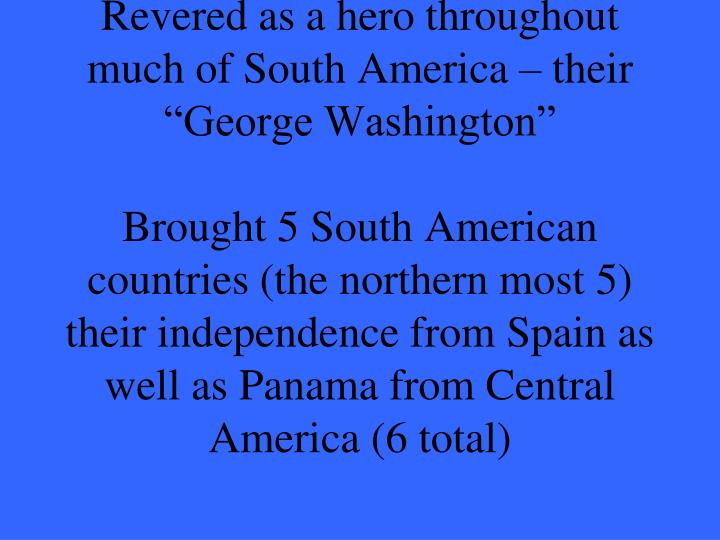 "Revered as a hero throughout much of South America – their ""George Washington"""