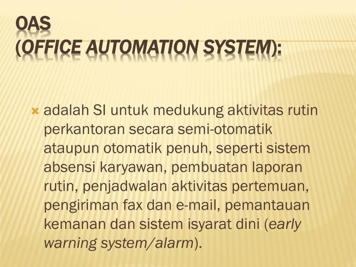 adalah SI untuk medukung aktivitas rutin perkantoran secara semi-otomatik ataupun otomatik penuh, seperti sistem absensi karyawan, pembuatan laporan rutin, penjadwalan aktivitas pertemuan, pengiriman fax dan e-mail, pemantauan kemanan dan sistem isyarat dini (