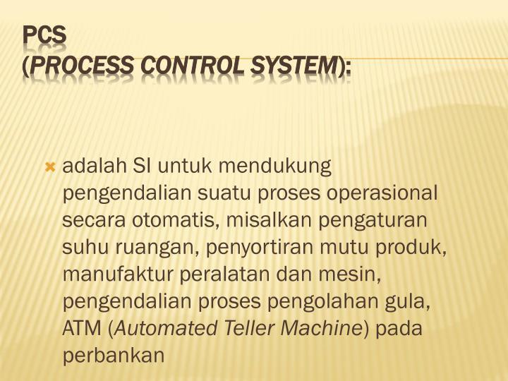adalah SI untuk mendukung pengendalian suatu proses operasional secara otomatis, misalkan pengaturan suhu ruangan, penyortiran mutu produk, manufaktur peralatan dan mesin, pengendalian proses pengolahan gula, ATM (
