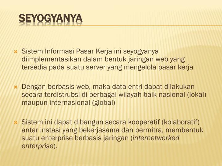 Sistem Informasi Pasar Kerja ini seyogyanya diimplementasikan dalam bentuk jaringan web yang tersedia pada suatu server yang mengelola pasar kerja
