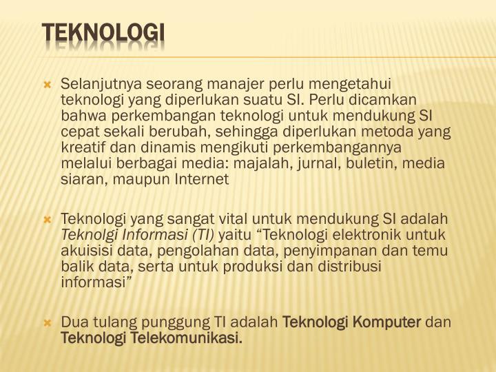 Selanjutnya seorang manajer perlu mengetahui teknologi yang diperlukan suatu SI. Perlu dicamkan bahwa perkembangan teknologi untuk mendukung SI cepat sekali berubah, sehingga diperlukan metoda yang kreatif dan dinamis mengikuti perkembangannya melalui berbagai media: majalah, jurnal, buletin, media siaran, maupun Internet