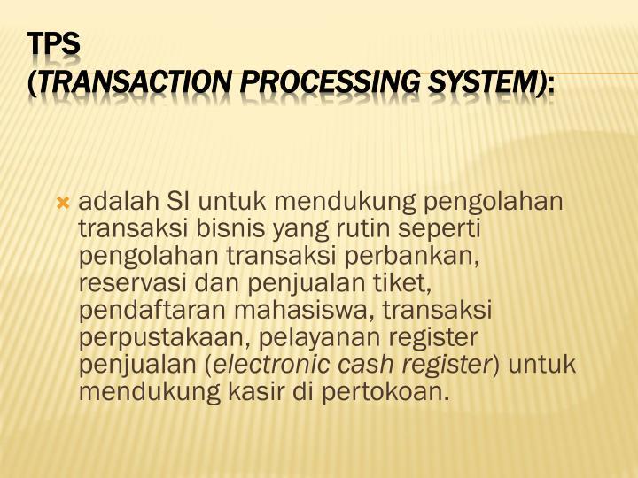 adalah SI untuk mendukung pengolahan transaksi bisnis yang rutin seperti pengolahan transaksi perbankan, reservasi dan penjualan tiket, pendaftaran mahasiswa, transaksi perpustakaan, pelayanan register penjualan (