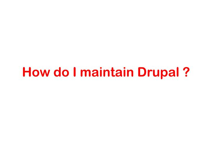 How do I maintain Drupal ?