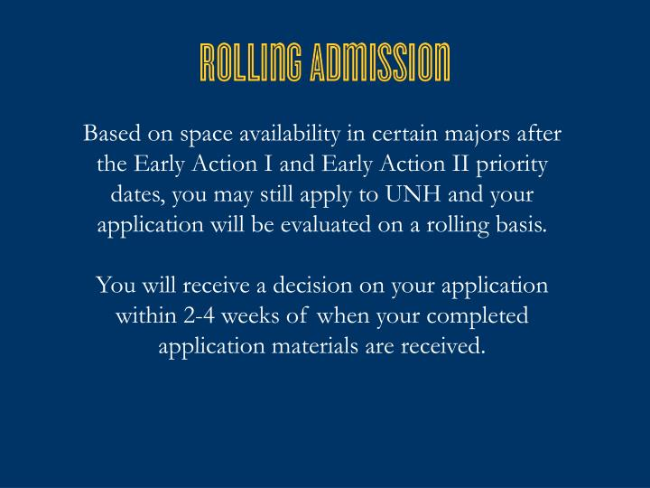 Based on space availability in certain majors after the Early Action I and Early Action II priority dates, you may still apply to UNH and your application will be evaluated on a rolling basis.