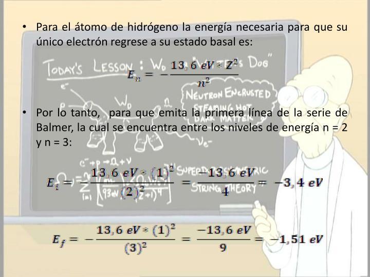 Para el átomo de hidrógeno la energía necesaria para que su único electrón regrese a su estado basal es: