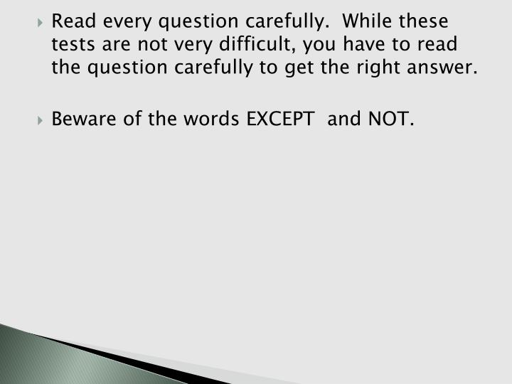 Read every question carefully.  While these tests are not very difficult, you have to read the question carefully to get the right answer.