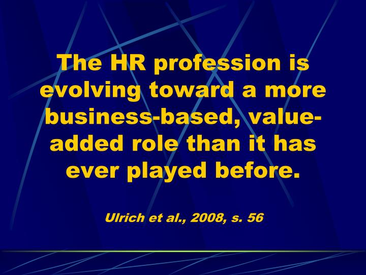 The HR profession is evolving toward a more business-based, value-added role than it has ever played before.