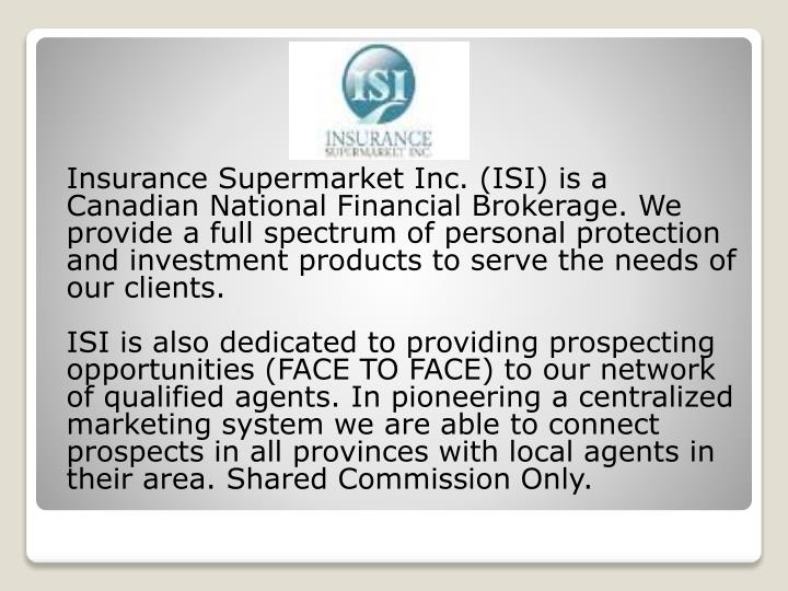 Insurance Supermarket Inc. (ISI) is a Canadian National Financial Brokerage. We provide a full spectrum of personal protection and investment products to serve the needs of our clients.