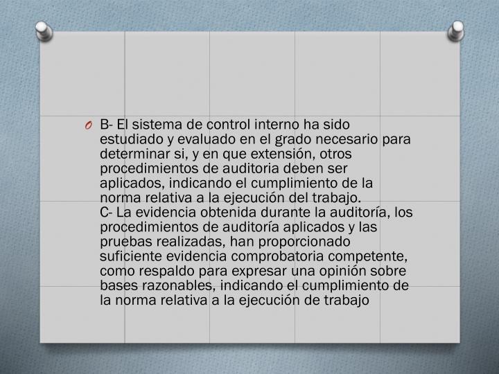 B- El sistema de control interno ha sido estudiado y evaluado en el grado necesario para determinar si, y en que extensin, otros procedimientos de auditoria deben ser aplicados, indicando el cumplimiento de la norma relativa a la ejecucin del trabajo.
