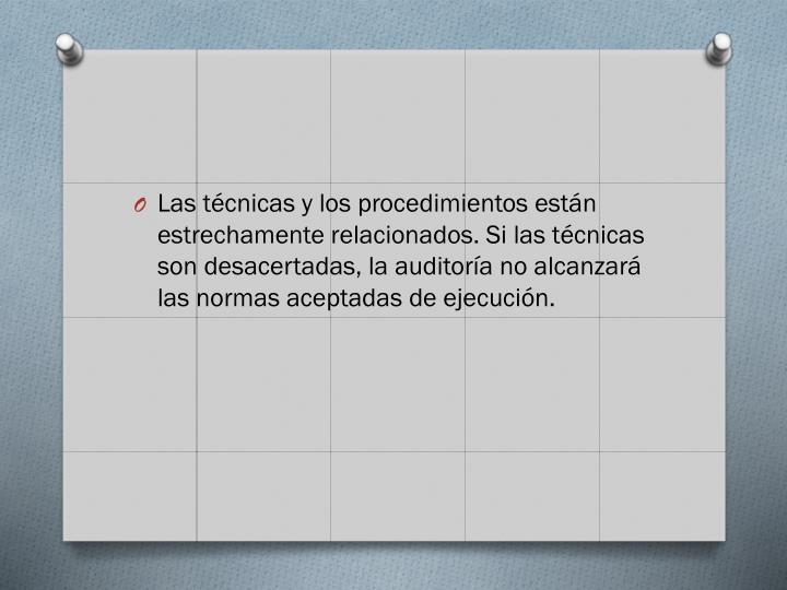 Las técnicas y los procedimientos están estrechamente relacionados. Si las técnicas son desacertadas, la auditoría no alcanzará las normas aceptadas de ejecución.