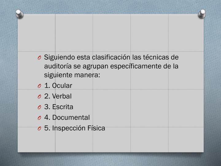 Siguiendo esta clasificación las técnicas de auditoría se agrupan específicamente de la siguiente manera