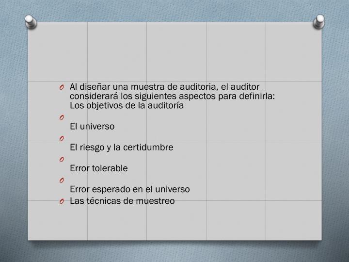 Al disear una muestra de auditoria, el auditor considerar los siguientes aspectos para definirla: