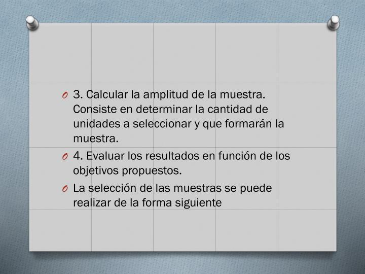 3. Calcular la amplitud de la muestra. Consiste en determinar la cantidad de unidades a seleccionar y que formarán la muestra.