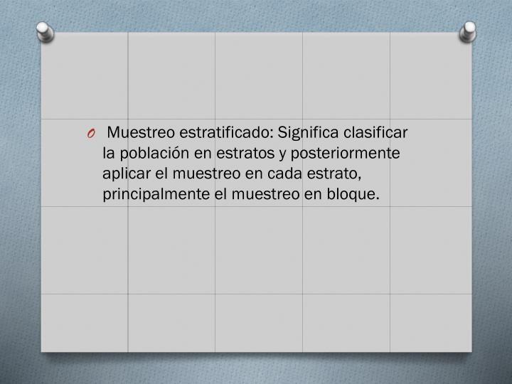 Muestreo estratificado: Significa clasificar la población en estratos y posteriormente aplicar el muestreo en cada estrato, principalmente el muestreo en bloque.