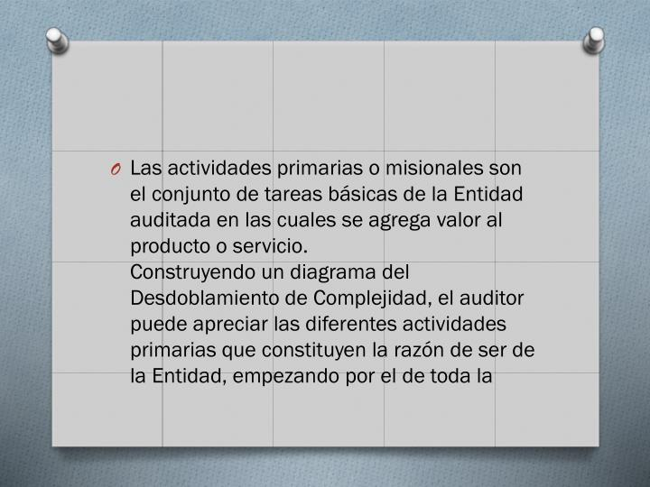 Las actividades primarias o misionales son el conjunto de tareas básicas de la Entidad auditada en las cuales se agrega valor al producto o servicio.