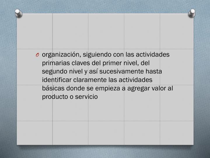 organizacin, siguiendo con las actividades primarias claves del primer nivel, del segundo nivel y as sucesivamente hasta identificar claramente las actividades bsicas donde se empieza a agregar valor al producto o servicio
