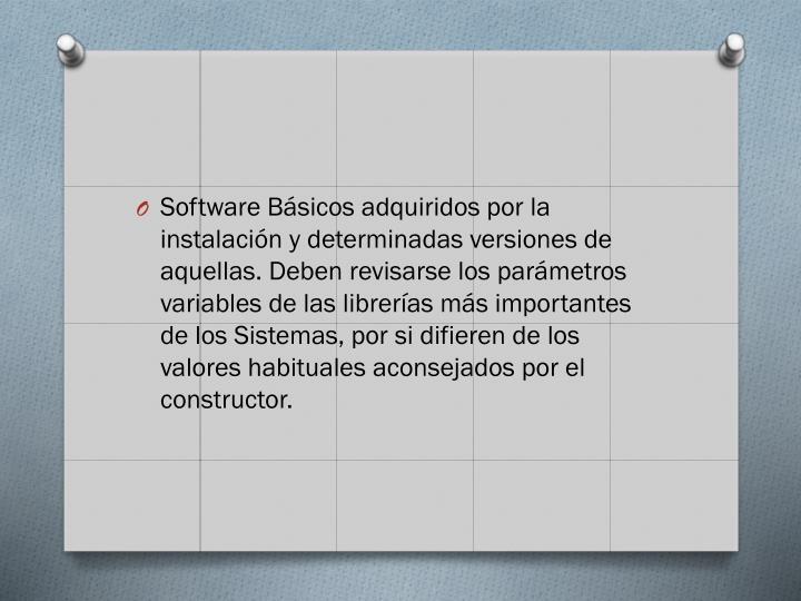 Software Básicos adquiridos por la instalación y determinadas versiones de aquellas. Deben revisarse los parámetros variables de las librerías más importantes de los Sistemas, por si difieren de los valores habituales aconsejados por el constructor.