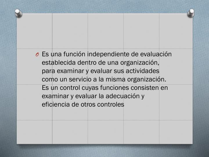 Es una función independiente de evaluación establecida dentro de una organización, para examinar y evaluar sus actividades como un servicio a la misma organización. Es un control cuyas funciones consisten en examinar y evaluar la adecuación y eficiencia de otros controles