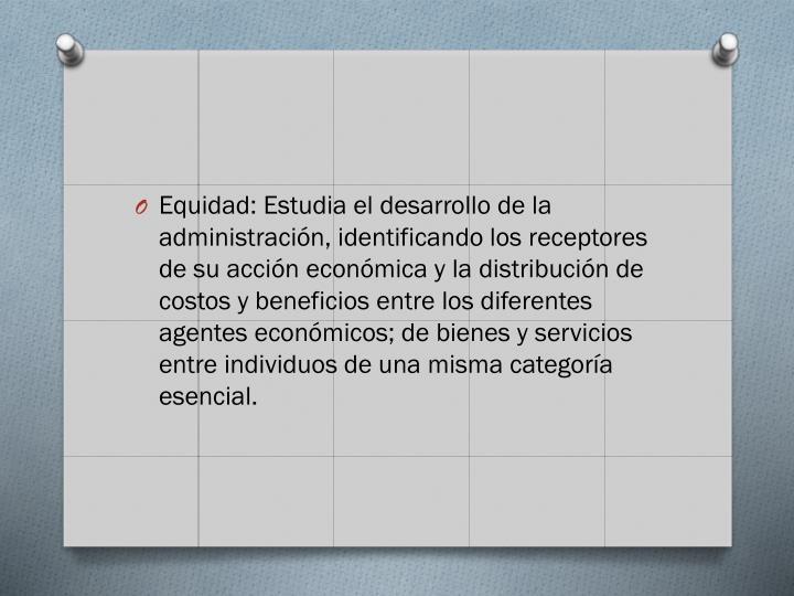 Equidad: Estudia el desarrollo de la administración, identificando los receptores de su acción económica y la distribución de costos y beneficios entre los diferentes agentes económicos; de bienes y servicios entre individuos de una misma categoría esencial.