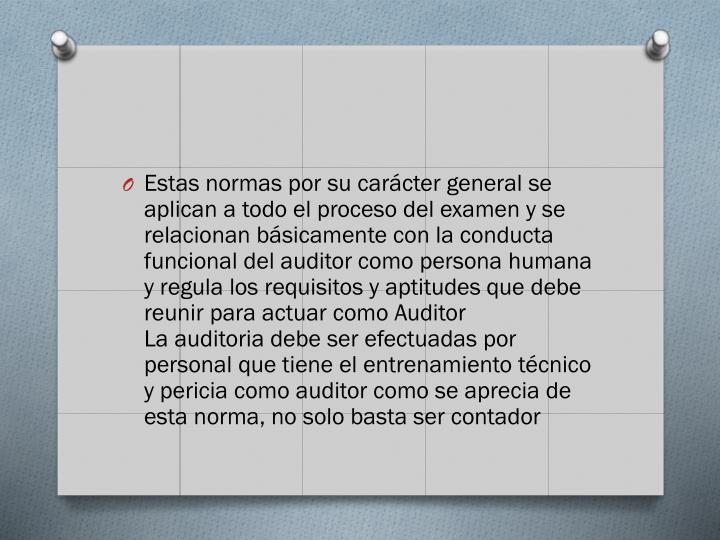 Estas normas por su carcter general se aplican a todo el proceso del examen y se relacionan bsicamente con la conducta funcional del auditor como persona humana y regula los requisitos y aptitudes que debe reunir para actuar como Auditor
