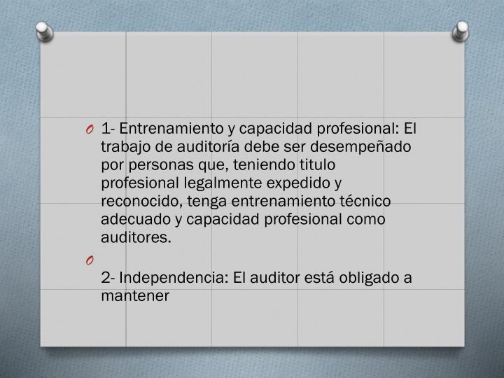 1- Entrenamiento y capacidad profesional: El trabajo de auditoría debe ser desempeñado por personas que, teniendo titulo profesional legalmente expedido y reconocido, tenga entrenamiento técnico adecuado y capacidad profesional como auditores.