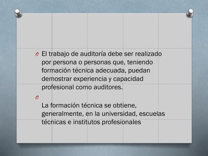 El trabajo de auditora debe ser realizado por persona o personas que, teniendo formacin tcnica adecuada, puedan demostrar experiencia y capacidad profesional como auditores.