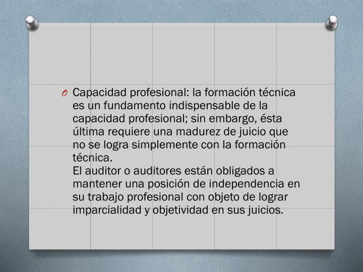 Capacidad profesional: la formacin tcnica es un fundamento indispensable de la capacidad profesional; sin embargo, sta ltima requiere una madurez de juicio que no se logra simplemente con la formacin tcnica.