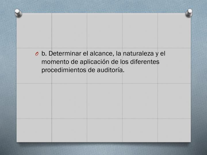 b. Determinar el alcance, la naturaleza y el momento de aplicacin de los diferentes procedimientos de auditora.