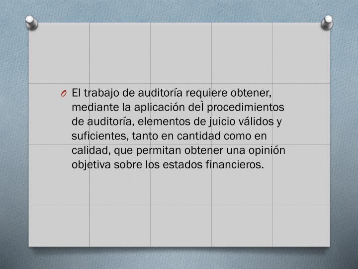 El trabajo de auditoría requiere obtener, mediante la aplicación