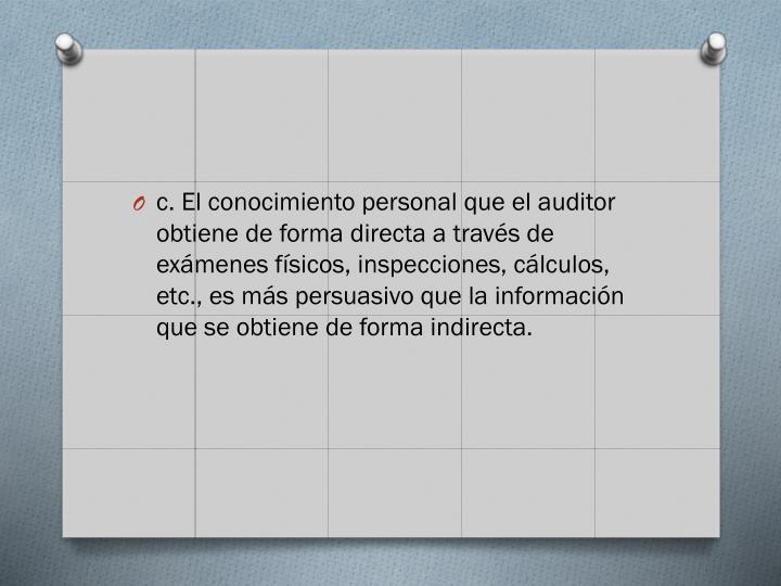 c. El conocimiento personal que el auditor obtiene de forma directa a través de exámenes físicos, inspecciones, cálculos, etc., es más persuasivo que la información que se obtiene de forma indirecta.