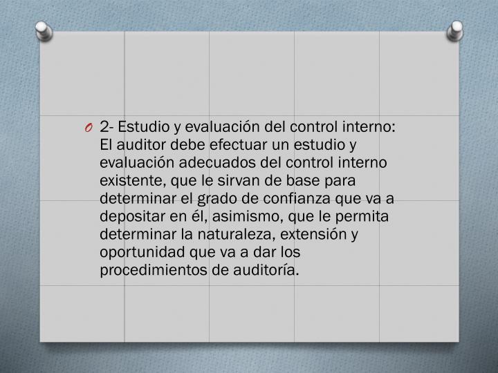 2- Estudio y evaluación del control interno: El auditor debe efectuar un estudio y evaluación adecuados del control interno existente, que le sirvan de base para determinar el grado de confianza que va a depositar en él, asimismo, que le permita determinar la naturaleza, extensión y oportunidad que va a dar los procedimientos de auditoría.