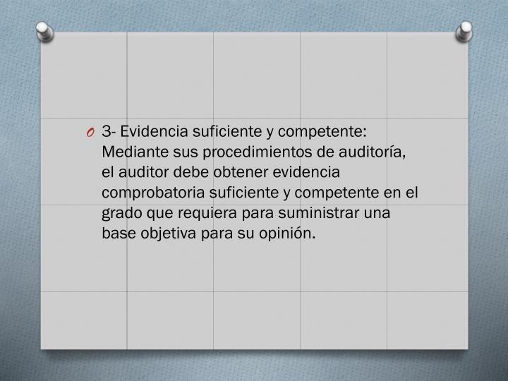 3- Evidencia suficiente y competente: Mediante sus procedimientos de auditoría, el auditor debe obtener evidencia comprobatoria suficiente y competente en el grado que requiera para suministrar una base objetiva para su opinión.