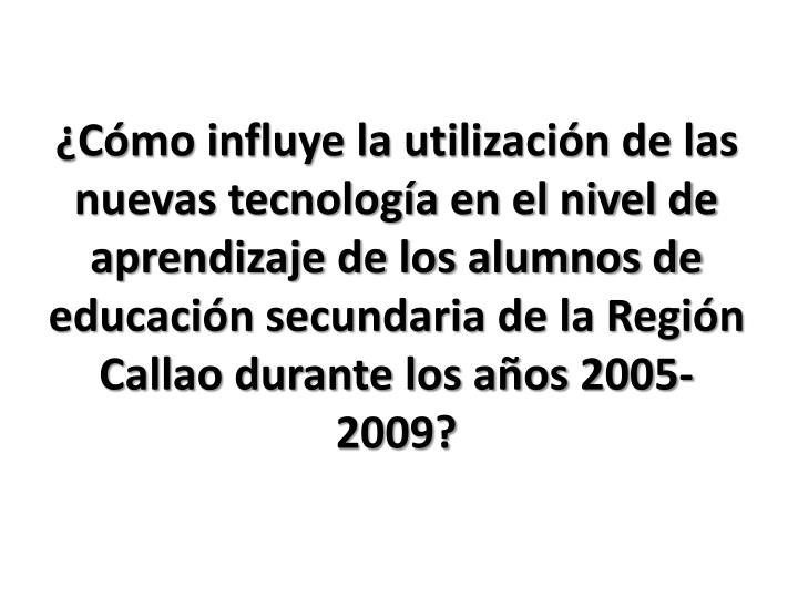 ¿Cómo influye la utilización de las nuevas tecnología en el nivel de aprendizaje de los alumnos de educación secundaria de la Región Callao durante los años 2005-2009?
