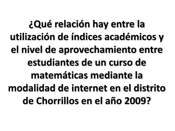 ¿Qué relación hay entre la utilización de índices académicos y el nivel de aprovechamiento entre estudiantes de un curso de matemáticas mediante la modalidad de internet en el distrito de Chorrillos en el año 2009?