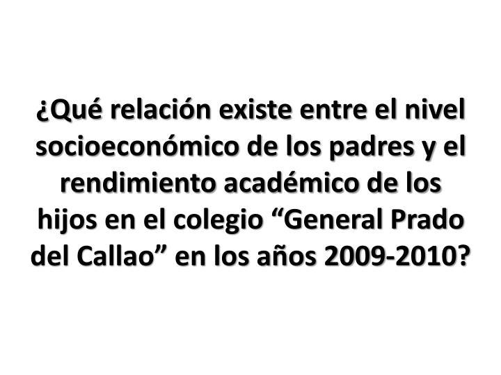 """¿Qué relación existe entre el nivel socioeconómico de los padres y el rendimiento académico de los hijos en el colegio """"General Prado del Callao"""" en los años 2009-2010?"""